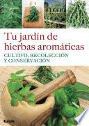 Tu jardín de hierbas aromáticas. Cultivo, recolección y conservación