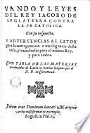 Vando y leyes del rey Iacobo de Inglaterra contra la fe catolica, con su respuesta y advertencias al letor para la aueriguacion e inteligencia deste caso, prouechosas para el mismo rey y para todos
