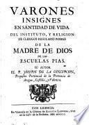 Varones insignes en santidad de vida del instituto, y religion de Clerigos Regulares pobres de la Madre de Dios de las escuelas pias