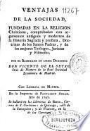 Ventajas de la sociedad, fundadas en la religión christiana, comprobadas con argumentos antiguos y modernos de la Historia sagrada y profana ...