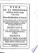 Vida de la dona Juana Valois reina de Francia fundadora de la religion de la anunciata de la Virgen N. S. etc