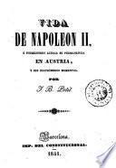 Vida de Napoleon II, ó, Pormenores acerca su permanencia en Austria, y sus postrímeros momentos