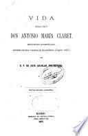 Vida del excmo. é illmo. sr. Antonio Maria Claret, misionero apostólico, arzobisopo de Cuba y despues de Trajanópolio
