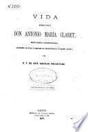 Vida del Excmo. é [sic] Ilmo. Sr. Don Antonio María Claret, Misionero Apostólico, Arzobispo de Cuba y después de Trajanópolis (In part. infid)