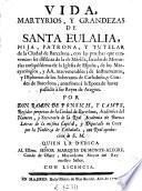 Vida, martyrios y grandezas de Santa Eulalia, hija, patrona y tutelar de la ciudad de Barcelona