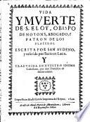 Vida y muerte de S. Eloy obispo de Noyons, abogado y patron de los Plateros (etc.)