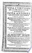Vida y virtudes de ... Antonia Iacinta de Navarra y de la Cueva, abadessa ... sacada a la letra de los quadernos que ... dexò ella escritos de su misma mano por ... Iuan de Saracho, etc