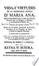 Vida y virtudes de la serenissima señora Da. Maria Ana, reyna de Portugal y los Algarves, princesa real de Hungria y Bohemia y archiduquesa de Austria