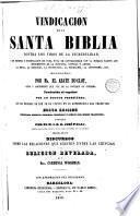Vindicación de la Santa Biblia contra los tiros de la incredulidad, y en defensa y justificación de toda nota de contrariedad con la humana razón ...