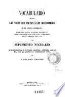 Vocabulario de todas las voces que faltan á los diccionarios de la lengua castellana ... ó sea, Suplemento necesario á los diccionarios de la lengua castellana, publicados hasta el dia, para que puedan ser completamente útiles