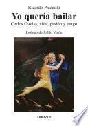 Yo quería bailar. Carlos Gavito, vida, pasión y tango