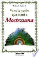 Yo ví la piedra que mató a Moctezuma